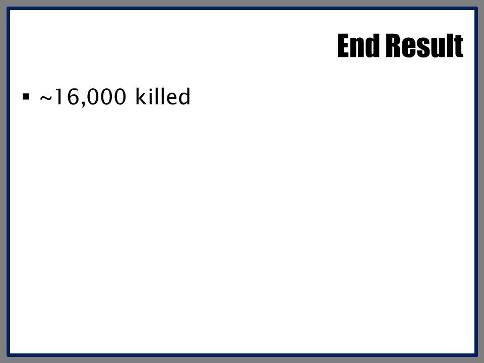 End Result ~16,000 killed