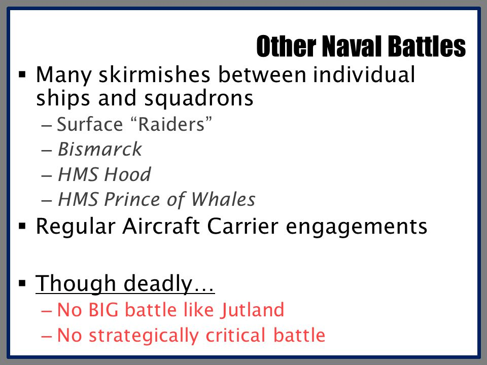 Other Naval Battles Many skirmishes between individual ships and squadrons. Surface Raiders Bismarck.