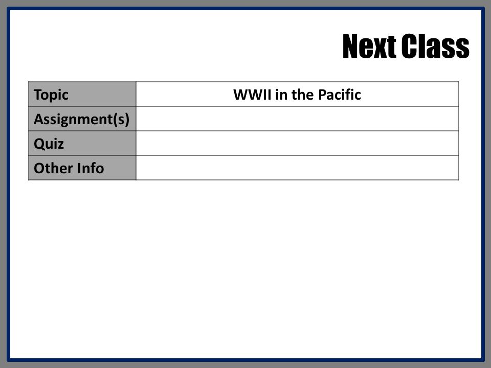 Next Class Topic WWII in the Pacific Assignment(s) Quiz Other Info