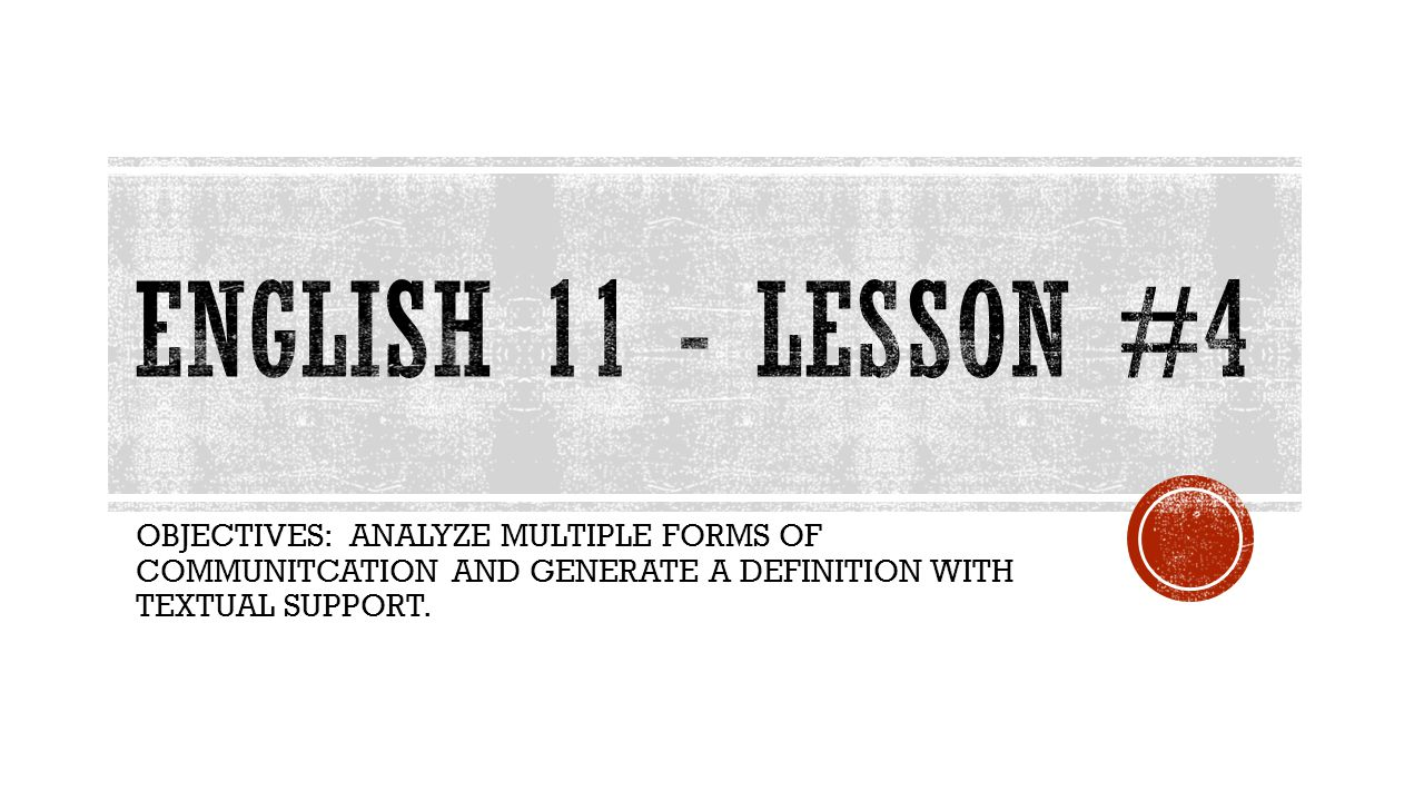 English 11 - Lesson #4 OBJECTIVES: ANALYZE MULTIPLE FORMS OF COMMUNITCATION AND GENERATE A DEFINITION WITH TEXTUAL SUPPORT.