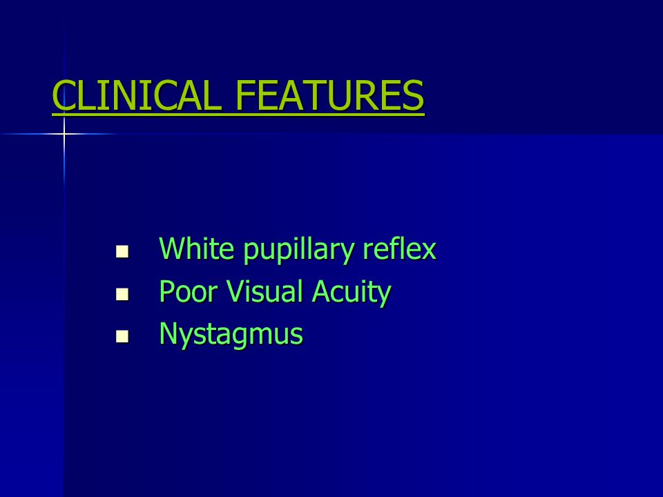 CLINICAL FEATURES White pupillary reflex Poor Visual Acuity Nystagmus