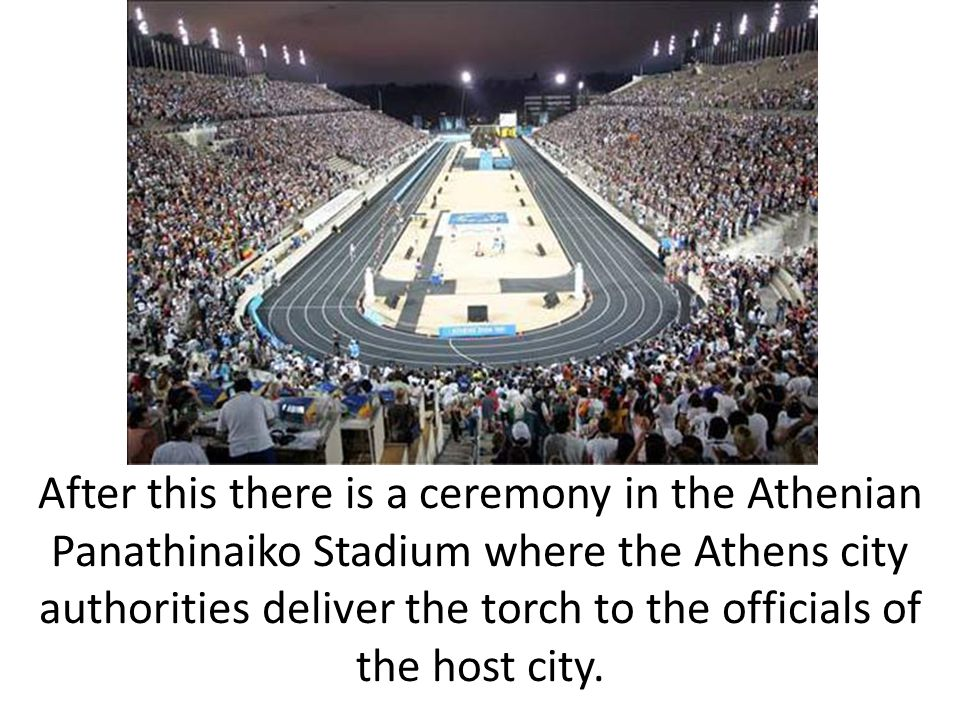 After this there is a ceremony in the Athenian Panathinaiko Stadium where the Athens city authorities deliver the torch to the officials of the host city.