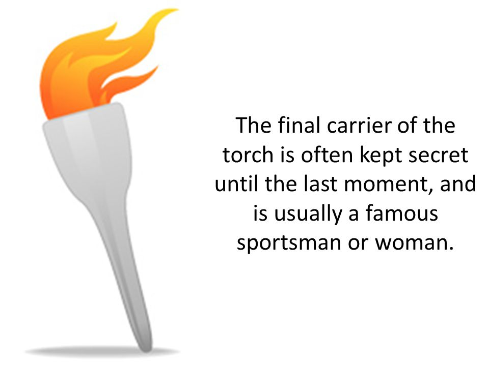 The final carrier of the torch is often kept secret until the last moment, and is usually a famous sportsman or woman.