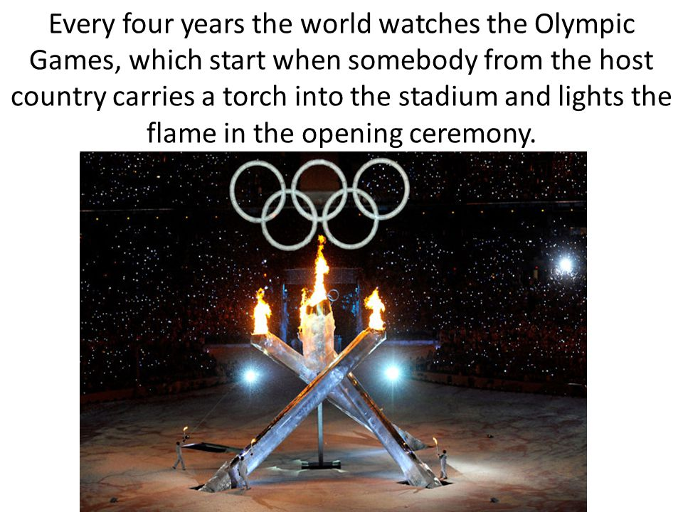 Every four years the world watches the Olympic Games, which start when somebody from the host country carries a torch into the stadium and lights the flame in the opening ceremony.