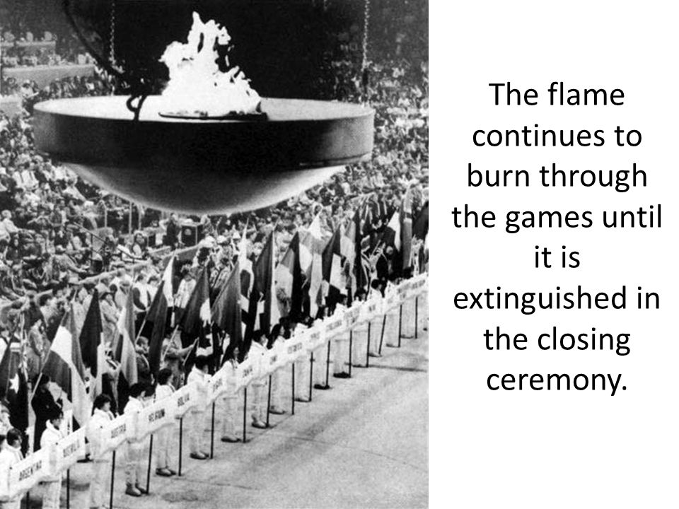 The flame continues to burn through the games until it is extinguished in the closing ceremony.