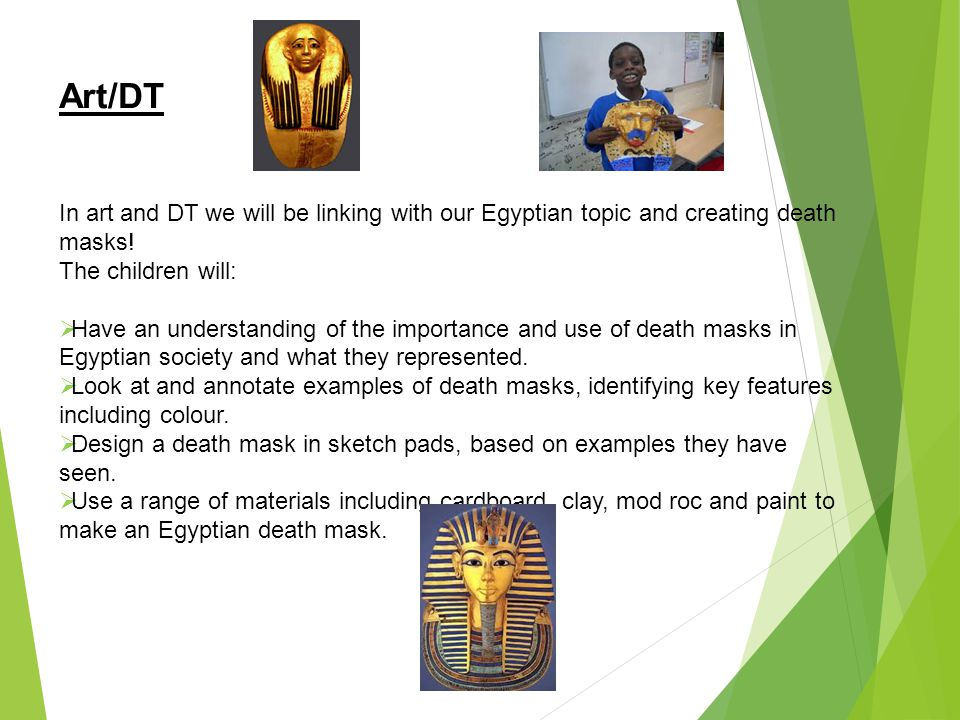 Art/DT In art and DT we will be linking with our Egyptian topic and creating death masks! The children will: