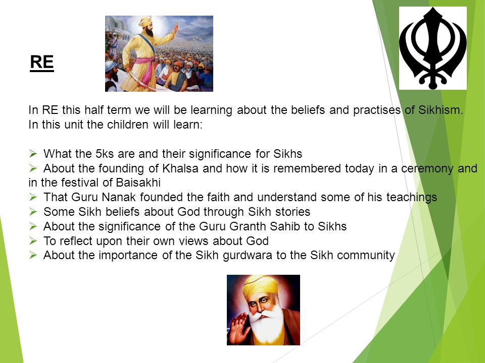 RE In RE this half term we will be learning about the beliefs and practises of Sikhism. In this unit the children will learn: