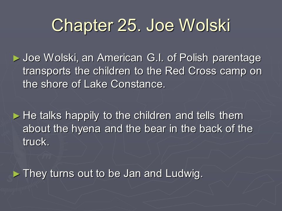 Chapter 25. Joe Wolski Joe Wolski, an American G.I. of Polish parentage transports the children to the Red Cross camp on the shore of Lake Constance.