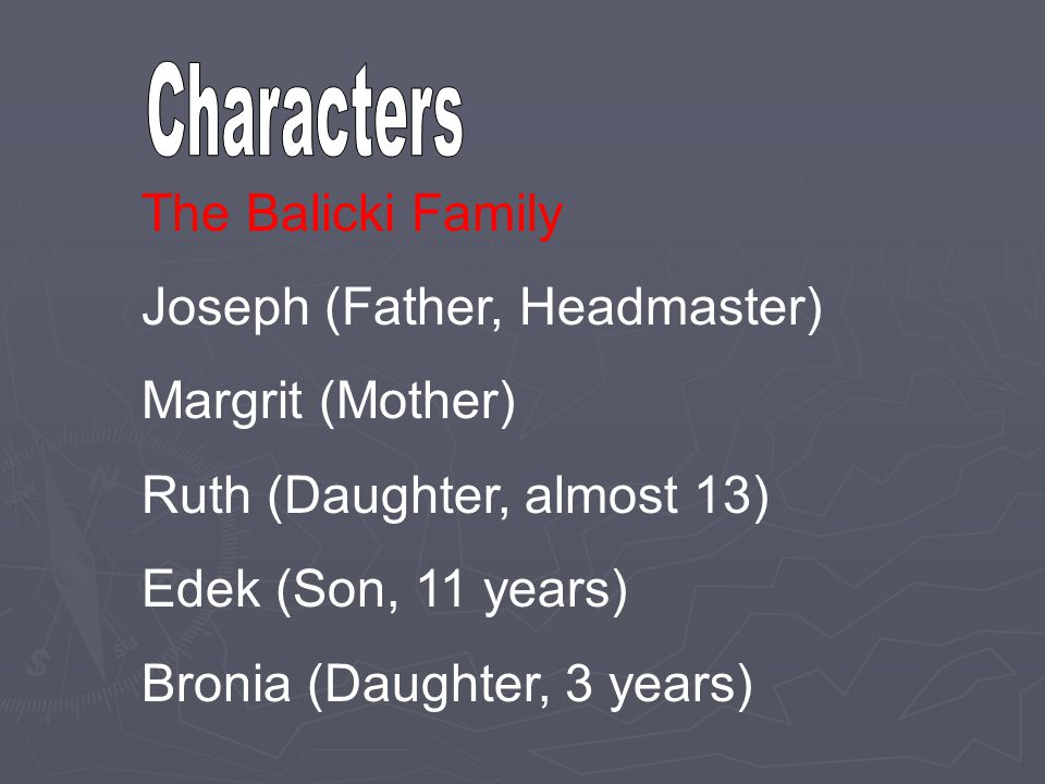 Characters The Balicki Family. Joseph (Father, Headmaster) Margrit (Mother) Ruth (Daughter, almost 13)