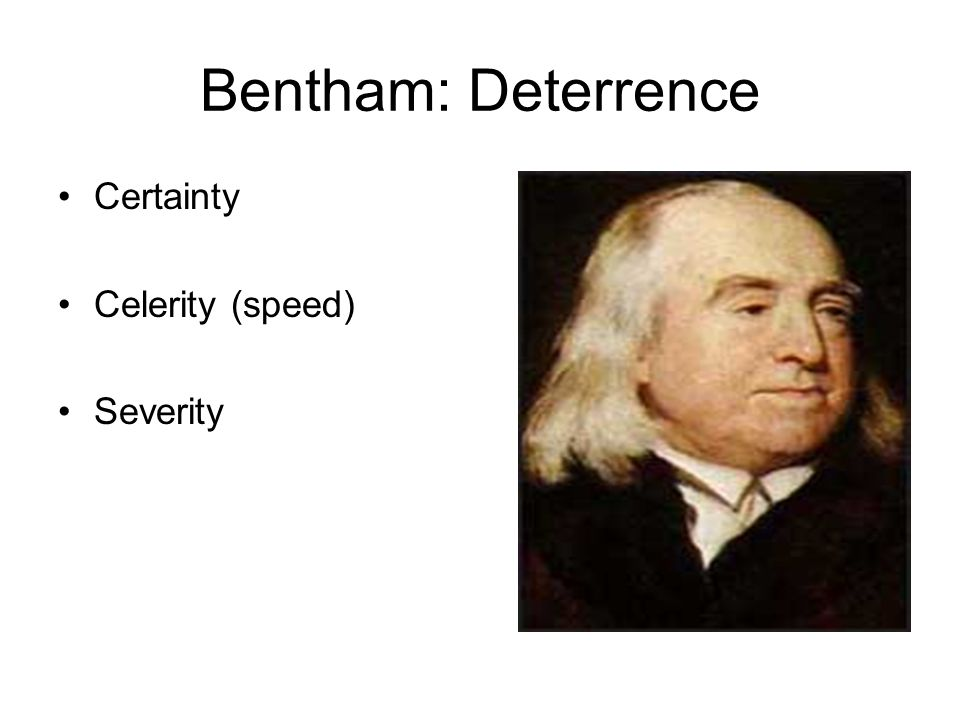 Bentham: Deterrence Certainty Celerity (speed) Severity