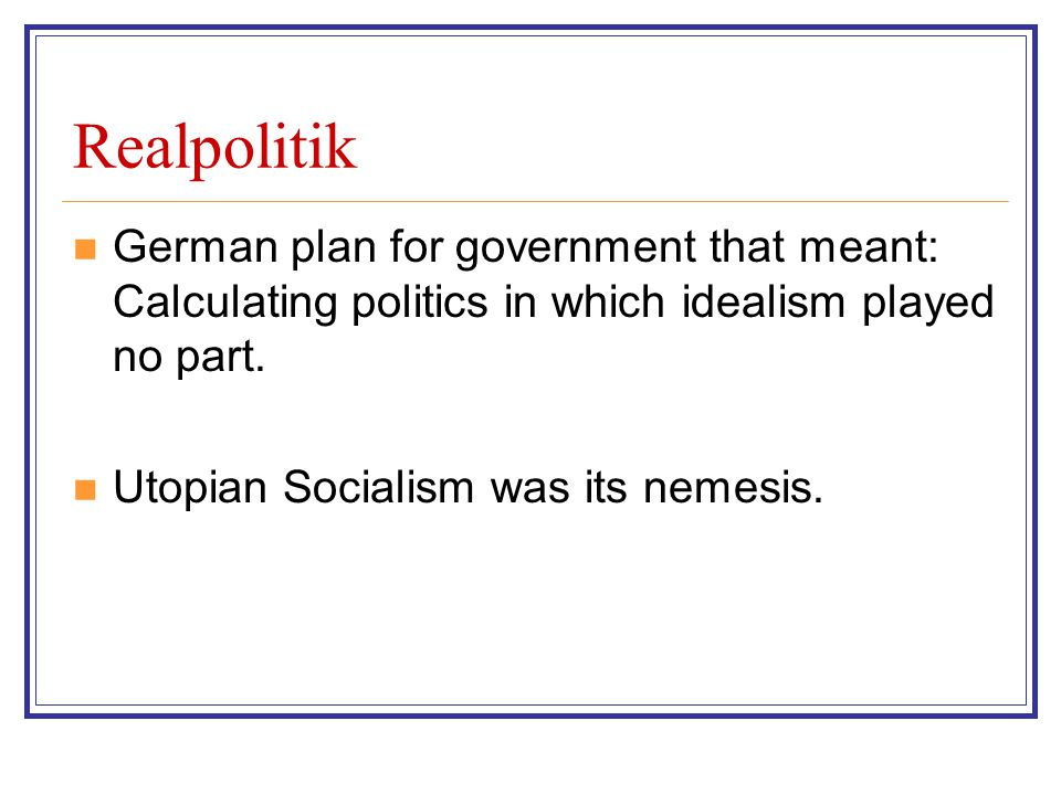 Realpolitik German plan for government that meant: Calculating politics in which idealism played no part.