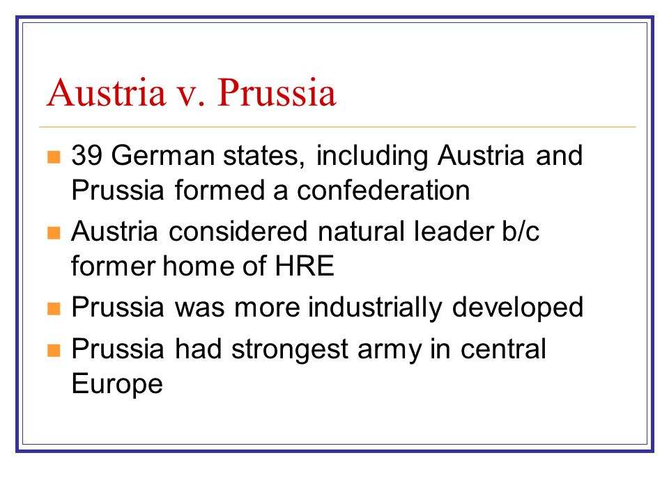Austria v. Prussia 39 German states, including Austria and Prussia formed a confederation. Austria considered natural leader b/c former home of HRE.