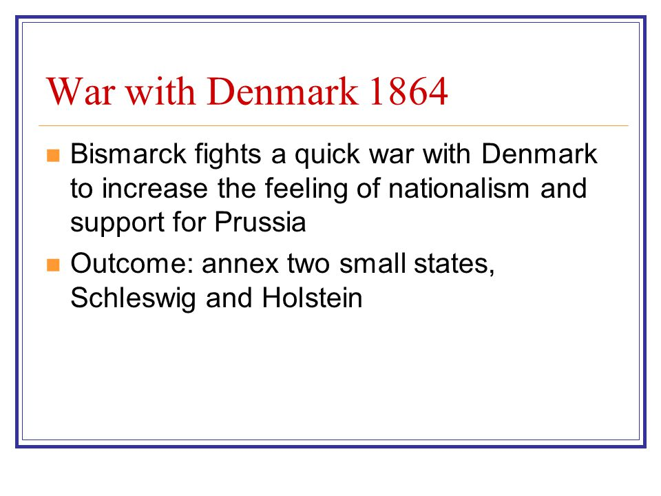 War with Denmark 1864 Bismarck fights a quick war with Denmark to increase the feeling of nationalism and support for Prussia.