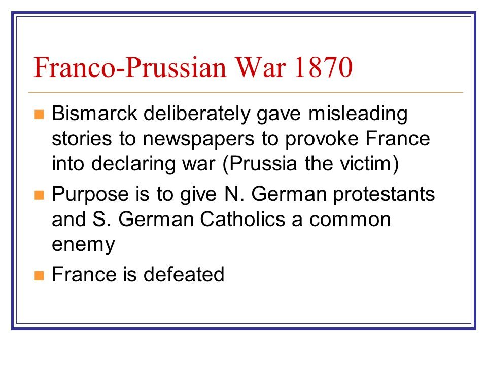 Franco-Prussian War 1870 Bismarck deliberately gave misleading stories to newspapers to provoke France into declaring war (Prussia the victim)