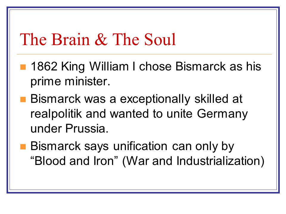 The Brain & The Soul 1862 King William I chose Bismarck as his prime minister.
