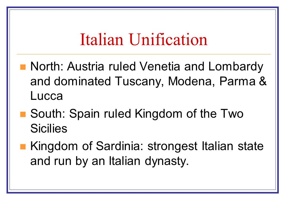 Italian Unification North: Austria ruled Venetia and Lombardy and dominated Tuscany, Modena, Parma & Lucca.