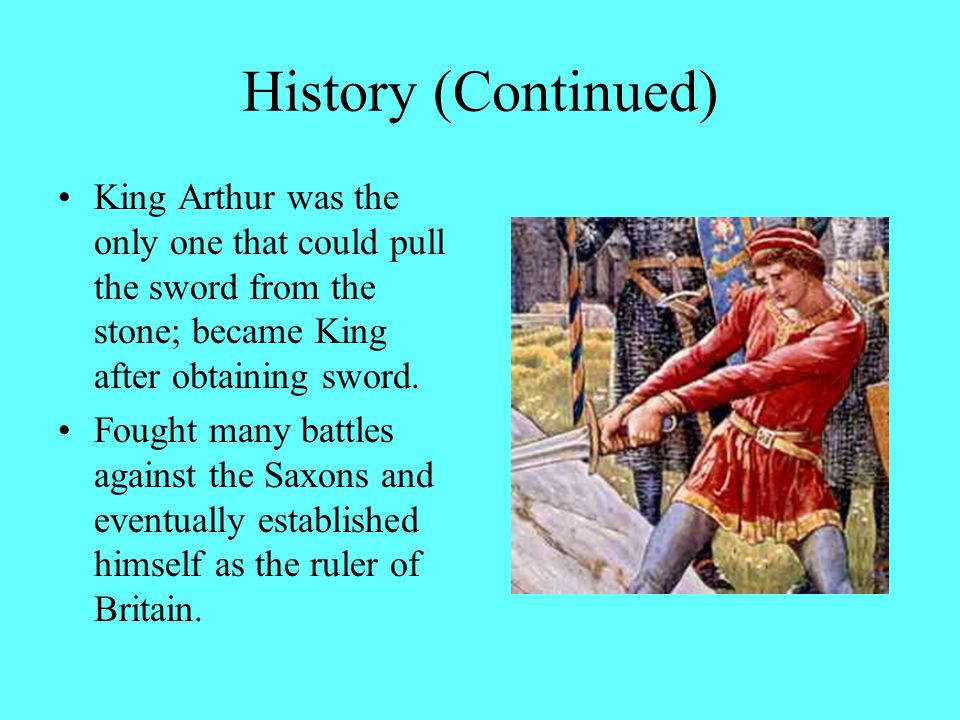 History (Continued) King Arthur was the only one that could pull the sword from the stone; became King after obtaining sword.