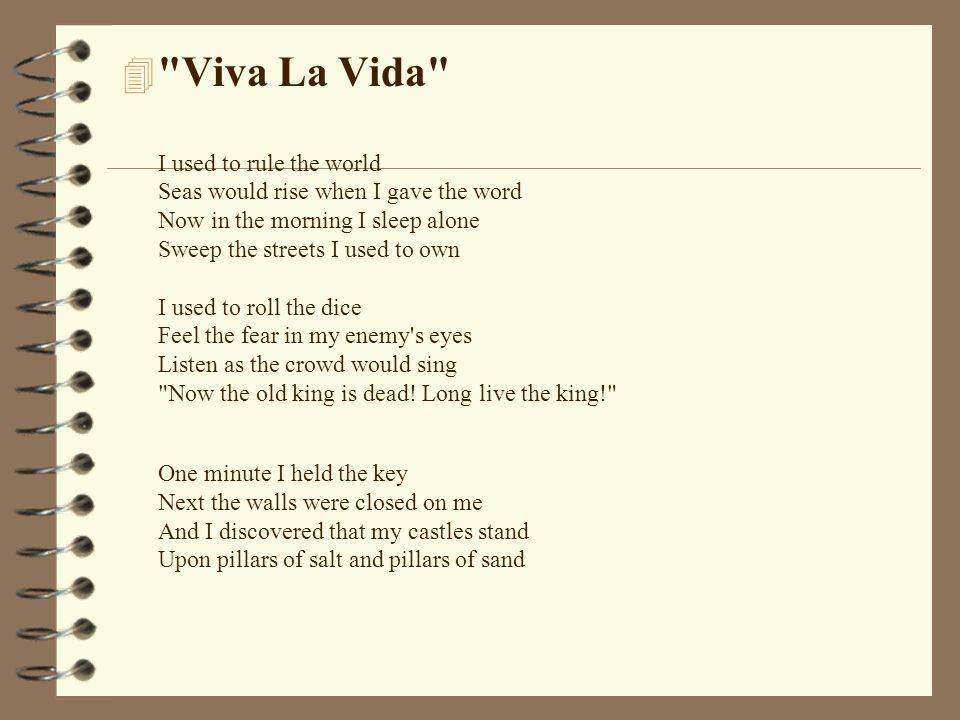 Viva La Vida I used to rule the world Seas would rise when I gave the word Now in the morning I sleep alone Sweep the streets I used to own I used to roll the dice Feel the fear in my enemy s eyes Listen as the crowd would sing Now the old king is dead.