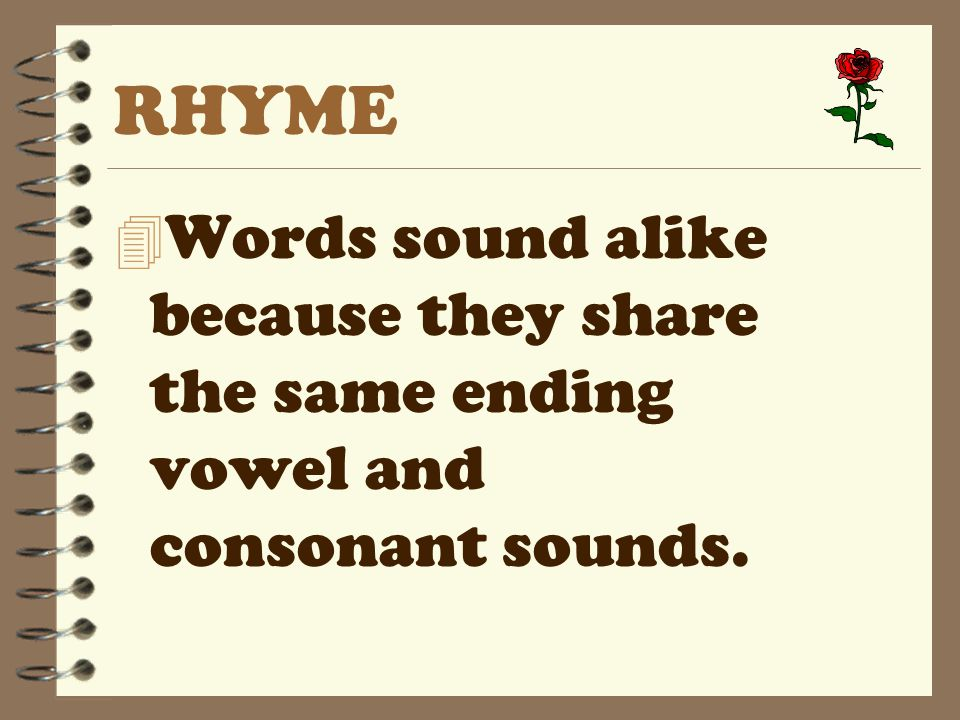 RHYME Words sound alike because they share the same ending vowel and consonant sounds.