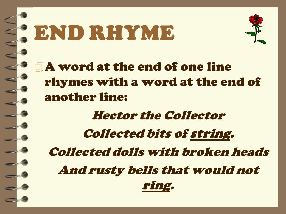END RHYME A word at the end of one line rhymes with a word at the end of another line: Hector the Collector.