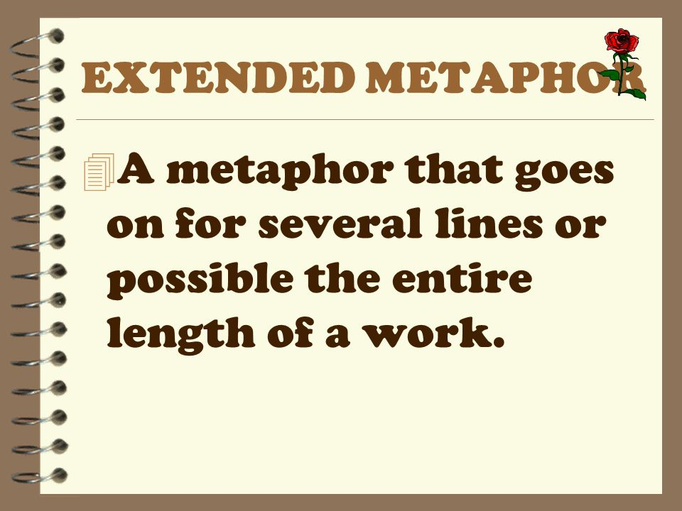 EXTENDED METAPHOR A metaphor that goes on for several lines or possible the entire length of a work.