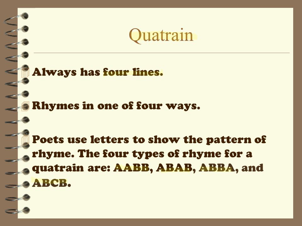 Quatrain Always has four lines. Rhymes in one of four ways.