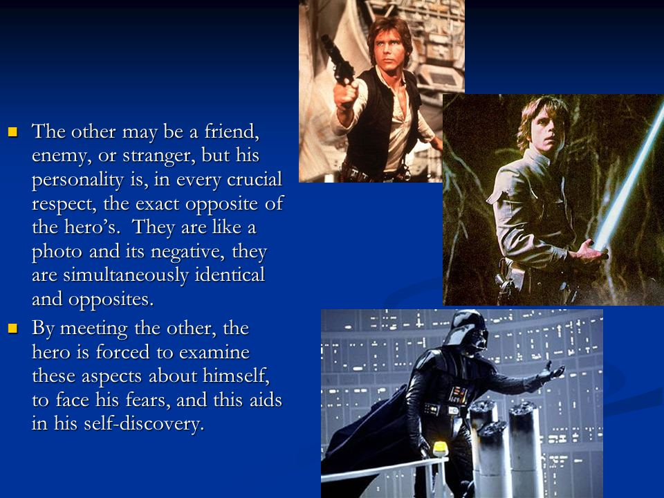 The other may be a friend, enemy, or stranger, but his personality is, in every crucial respect, the exact opposite of the hero's. They are like a photo and its negative, they are simultaneously identical and opposites.