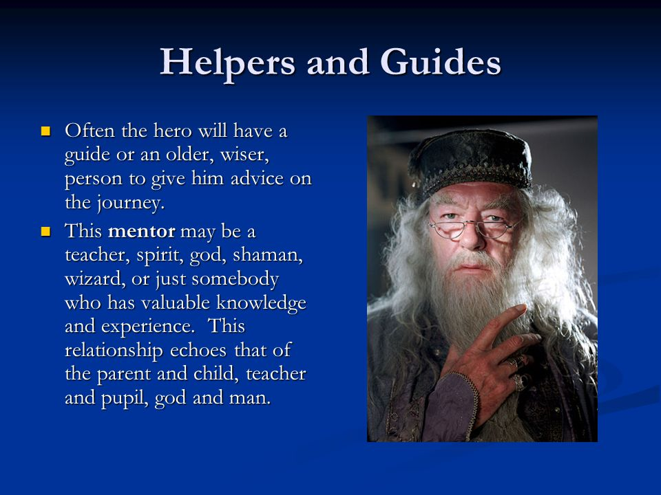 Helpers and Guides Often the hero will have a guide or an older, wiser, person to give him advice on the journey.