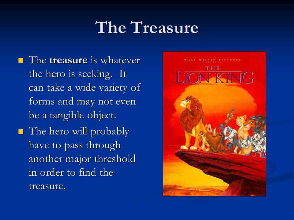 The Treasure The treasure is whatever the hero is seeking. It can take a wide variety of forms and may not even be a tangible object.