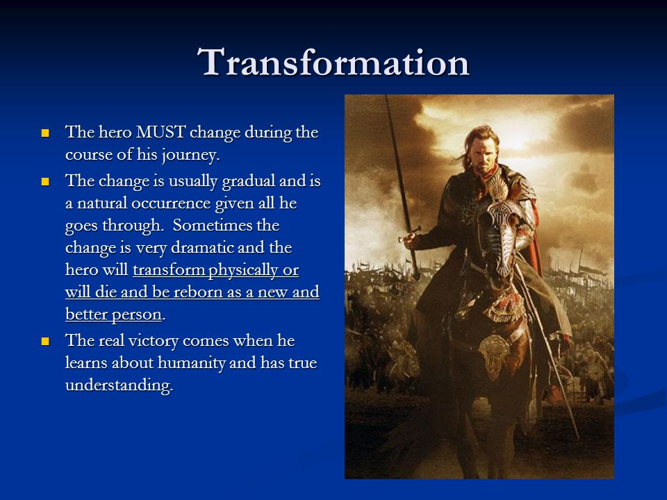 Transformation The hero MUST change during the course of his journey.