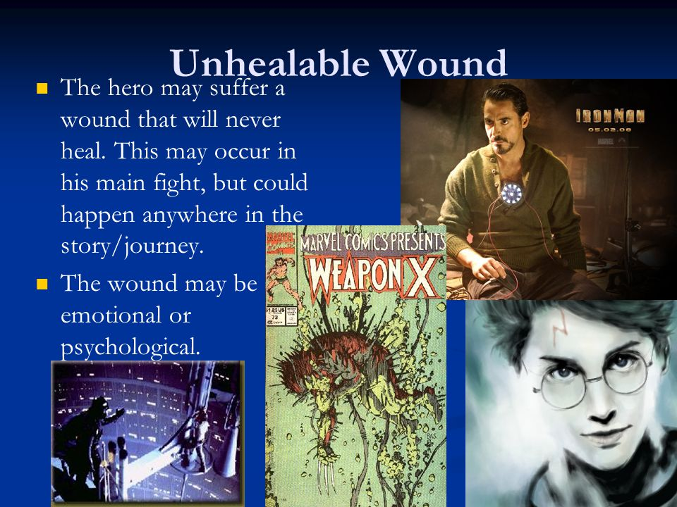 Unhealable Wound The hero may suffer a wound that will never heal. This may occur in his main fight, but could happen anywhere in the story/journey.