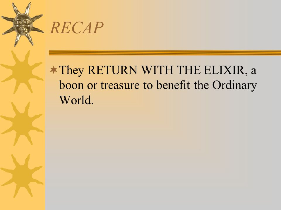 RECAP They RETURN WITH THE ELIXIR, a boon or treasure to benefit the Ordinary World.