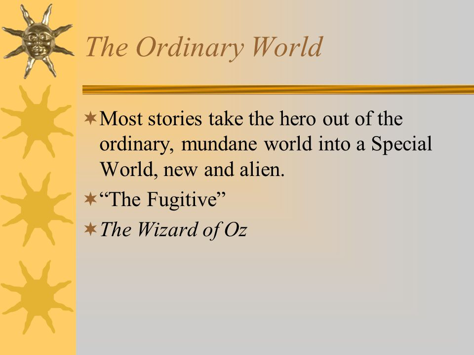 The Ordinary World Most stories take the hero out of the ordinary, mundane world into a Special World, new and alien.