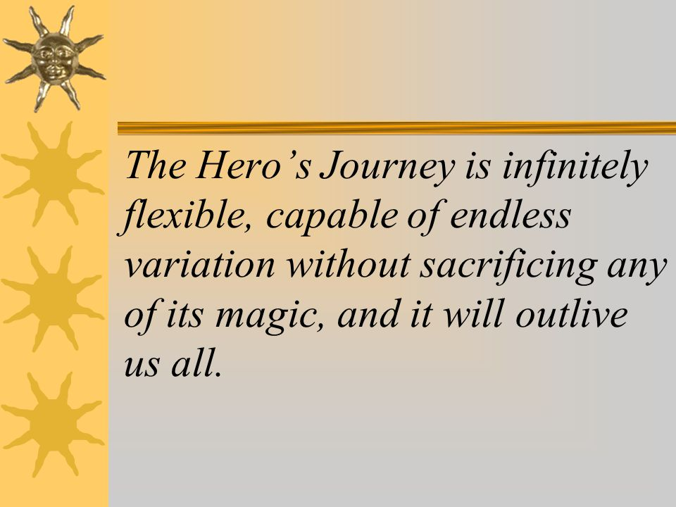 The Hero's Journey is infinitely flexible, capable of endless variation without sacrificing any of its magic, and it will outlive us all.