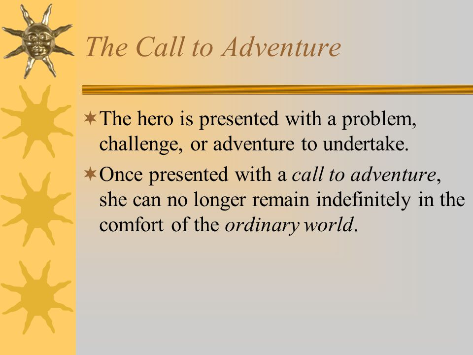 The Call to Adventure The hero is presented with a problem, challenge, or adventure to undertake.