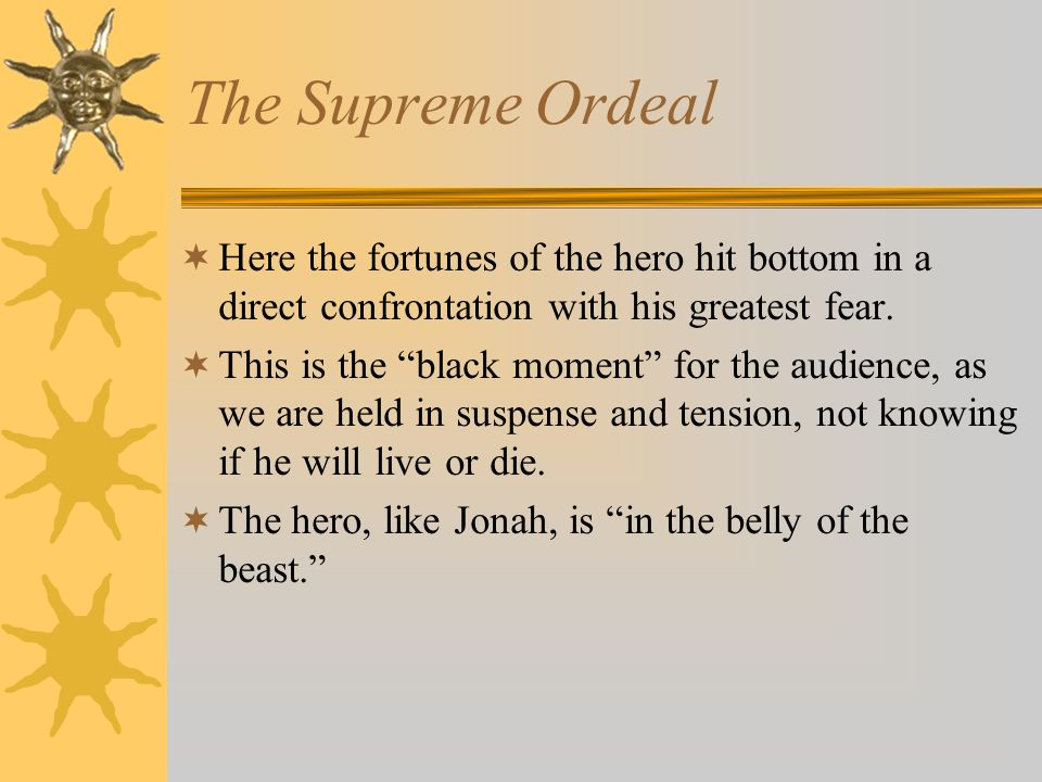 The Supreme Ordeal Here the fortunes of the hero hit bottom in a direct confrontation with his greatest fear.