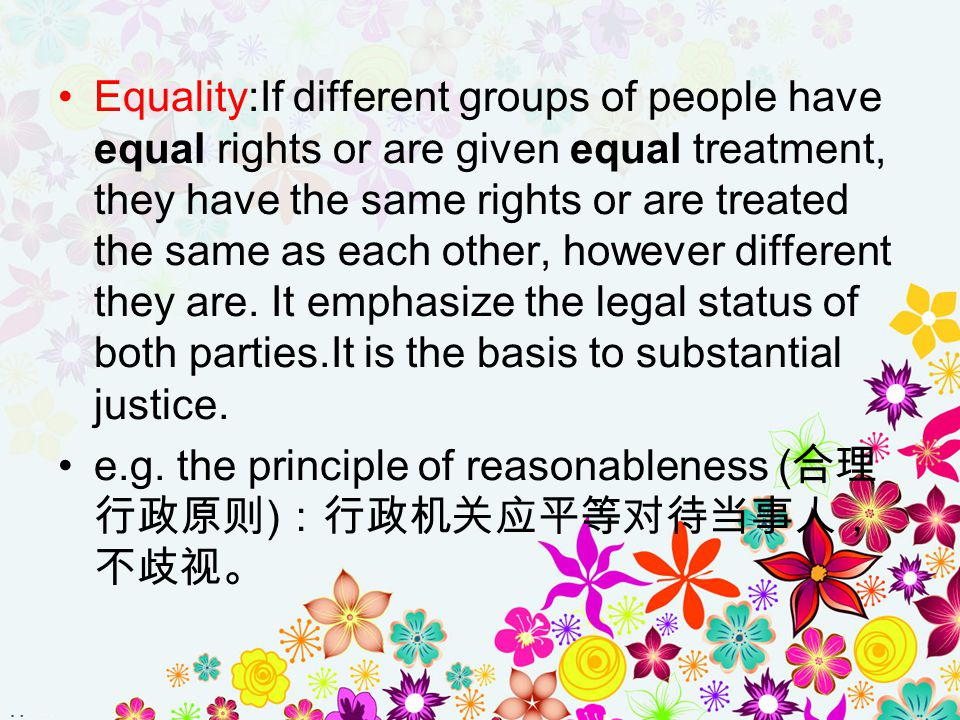 Equality:If different groups of people have equal rights or are given equal treatment, they have the same rights or are treated the same as each other, however different they are. It emphasize the legal status of both parties.It is the basis to substantial justice.