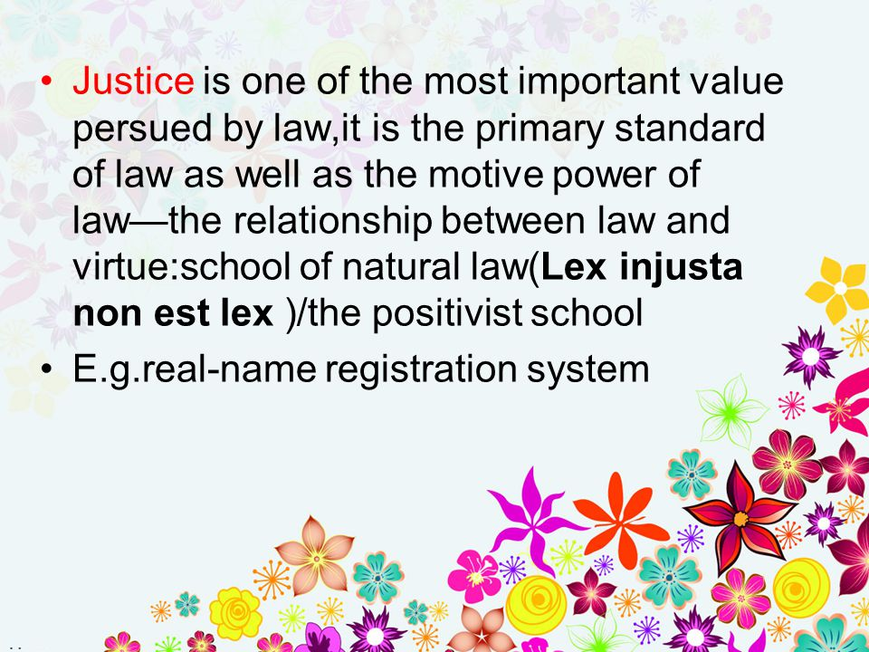 Justice is one of the most important value persued by law,it is the primary standard of law as well as the motive power of law—the relationship between law and virtue:school of natural law(Lex injusta non est lex )/the positivist school