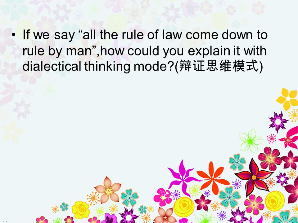 If we say all the rule of law come down to rule by man ,how could you explain it with dialectical thinking mode (辩证思维模式)