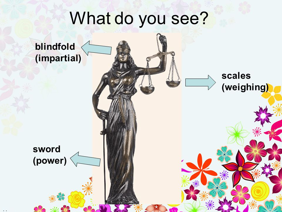 What do you see blindfold (impartial) scales (weighing) sword (power)