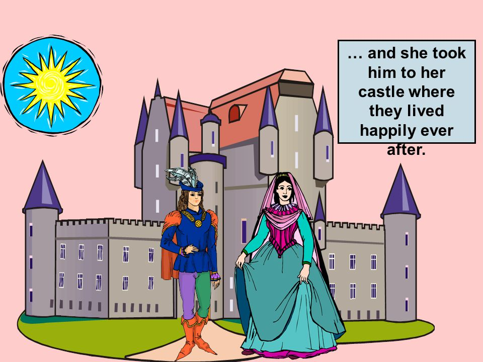 … and she took him to her castle where they lived happily ever after.