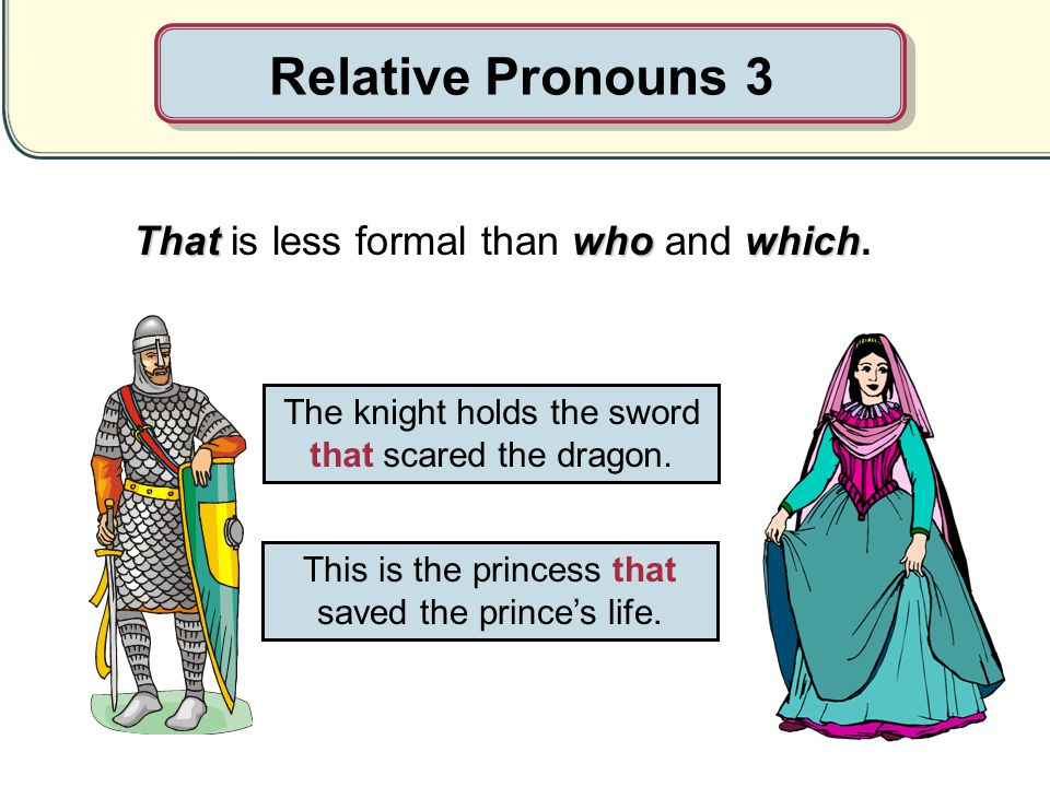 Relative Pronouns 3 That is less formal than who and which.