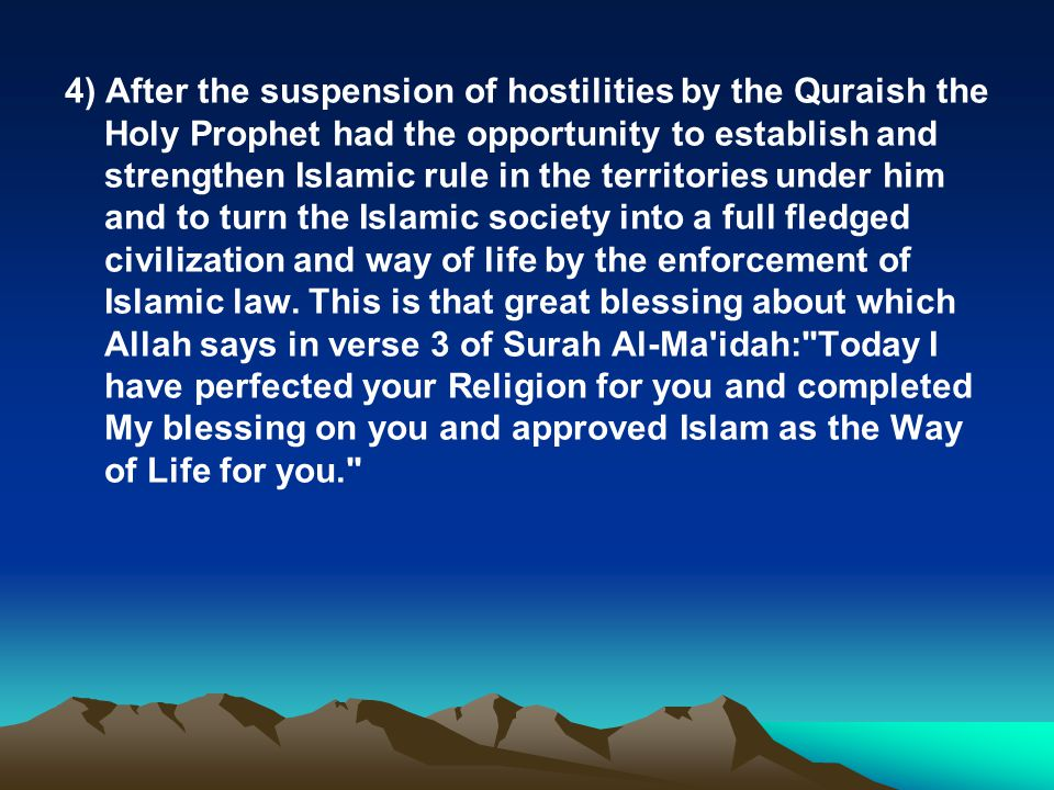 4) After the suspension of hostilities by the Quraish the Holy Prophet had the opportunity to establish and strengthen Islamic rule in the territories under him and to turn the Islamic society into a full fledged civilization and way of life by the enforcement of Islamic law.