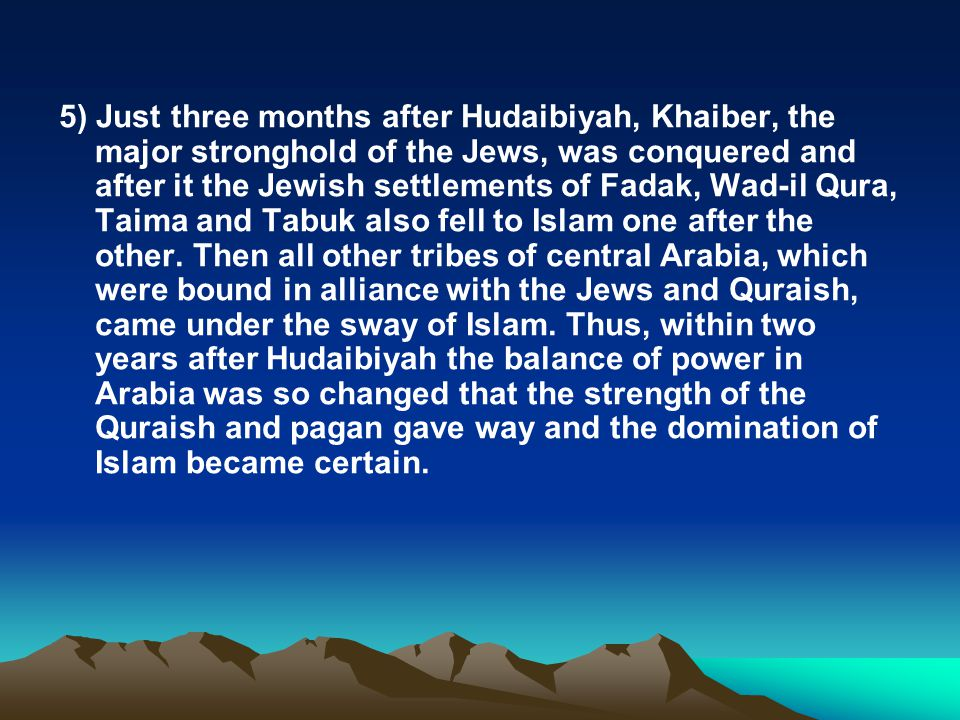 5) Just three months after Hudaibiyah, Khaiber, the major stronghold of the Jews, was conquered and after it the Jewish settlements of Fadak, Wad-il Qura, Taima and Tabuk also fell to Islam one after the other.
