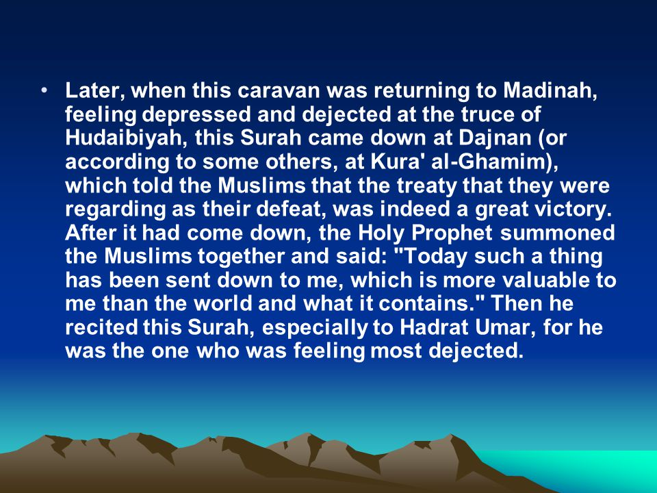 Later, when this caravan was returning to Madinah, feeling depressed and dejected at the truce of Hudaibiyah, this Surah came down at Dajnan (or according to some others, at Kura al-Ghamim), which told the Muslims that the treaty that they were regarding as their defeat, was indeed a great victory.
