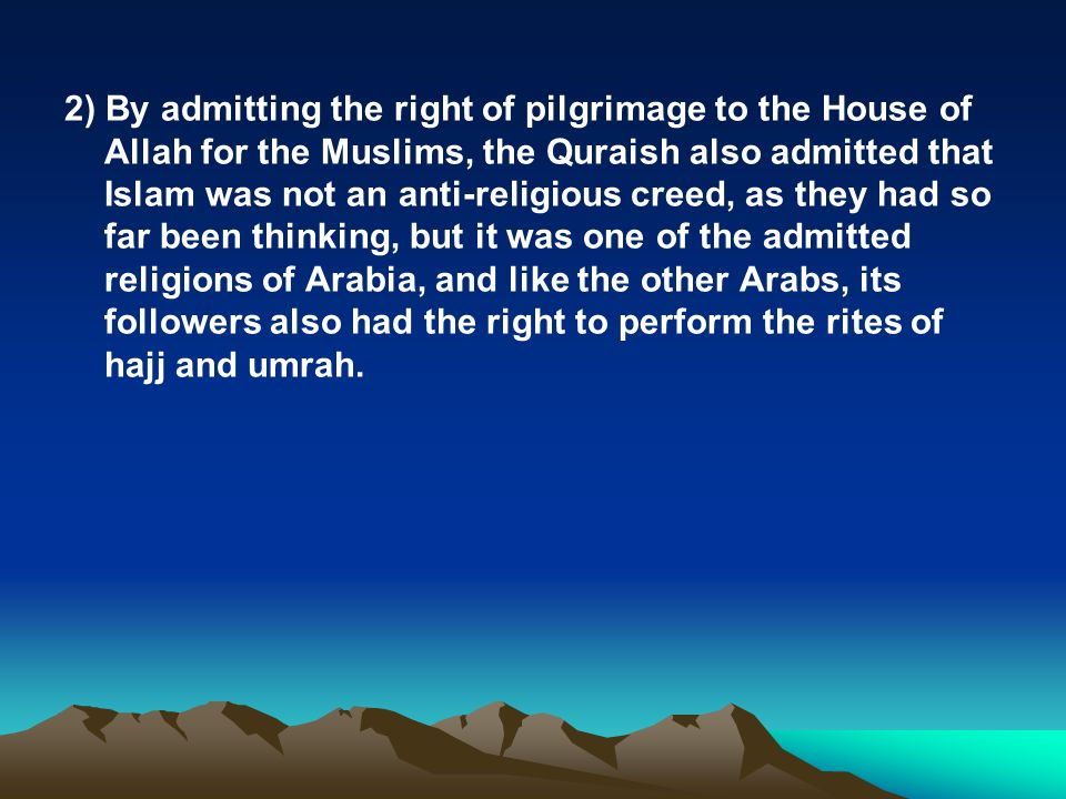 2) By admitting the right of pilgrimage to the House of Allah for the Muslims, the Quraish also admitted that Islam was not an anti-religious creed, as they had so far been thinking, but it was one of the admitted religions of Arabia, and like the other Arabs, its followers also had the right to perform the rites of hajj and umrah.