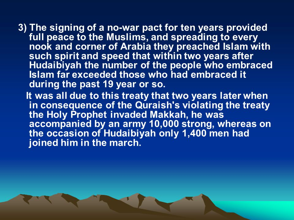 3) The signing of a no-war pact for ten years provided full peace to the Muslims, and spreading to every nook and corner of Arabia they preached Islam with such spirit and speed that within two years after Hudaibiyah the number of the people who embraced Islam far exceeded those who had embraced it during the past 19 year or so.