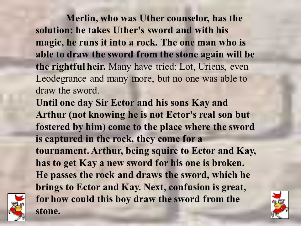 Merlin, who was Uther counselor, has the solution: he takes Uther s sword and with his magic, he runs it into a rock. The one man who is able to draw the sword from the stone again will be the rightful heir. Many have tried: Lot, Uriens, even Leodegrance and many more, but no one was able to draw the sword.