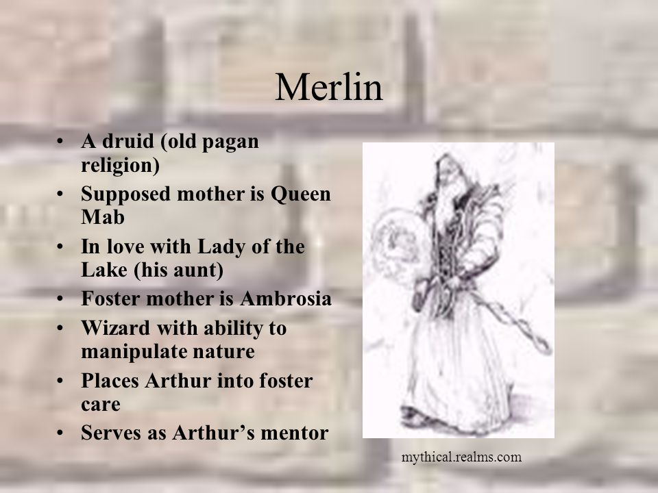 Merlin A druid (old pagan religion) Supposed mother is Queen Mab