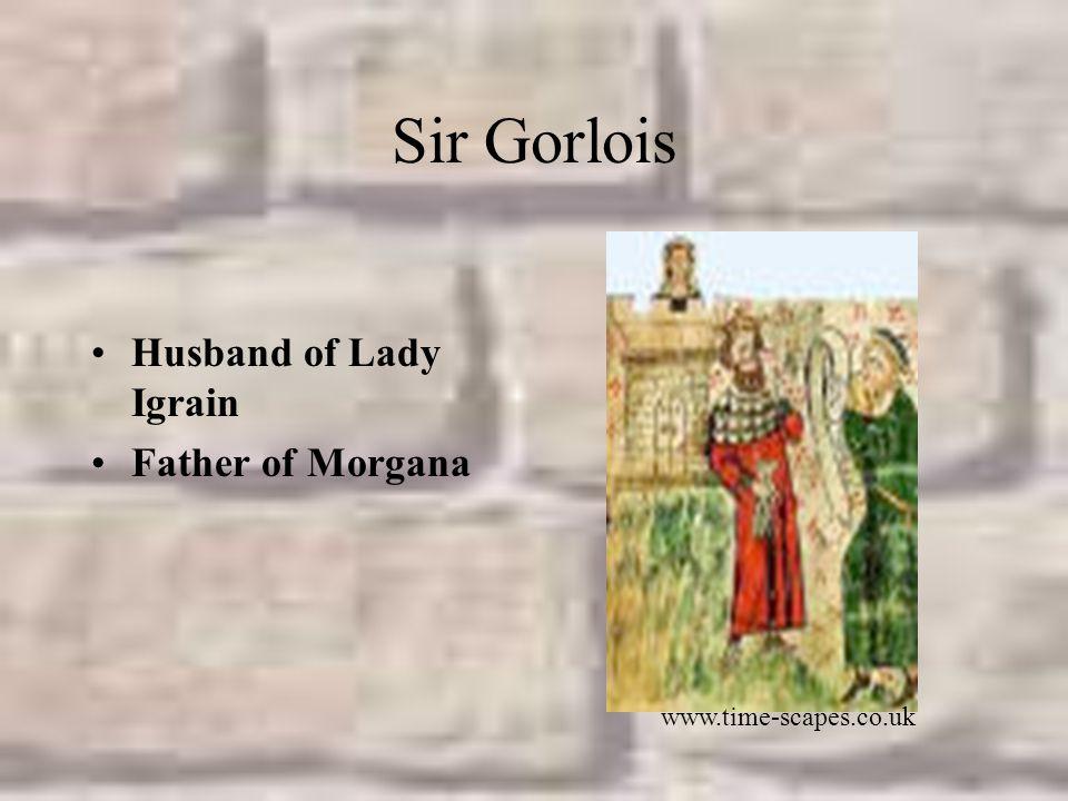 Sir Gorlois Husband of Lady Igrain Father of Morgana